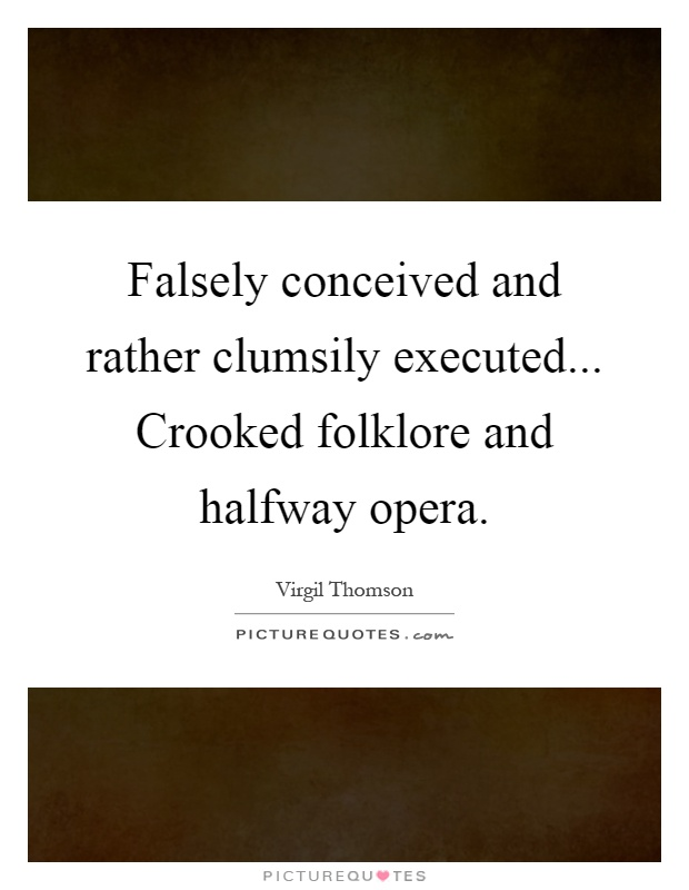 Falsely conceived and rather clumsily executed... Crooked folklore and halfway opera Picture Quote #1