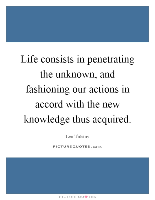 Life consists in penetrating the unknown, and fashioning our actions in accord with the new knowledge thus acquired Picture Quote #1