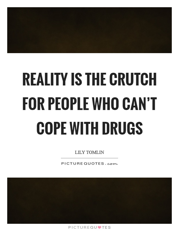 Reality is the crutch for people who can't cope with drugs Picture Quote #1
