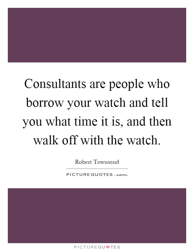 Consultants are people who borrow your watch and tell you what time it is, and then walk off with the watch Picture Quote #1