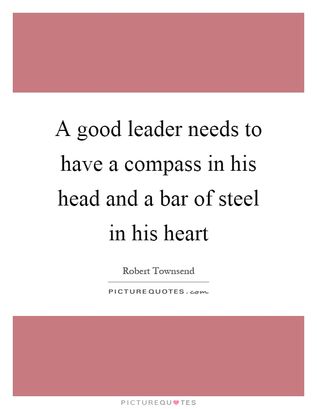 A good leader needs to have a compass in his head and a bar of steel in his heart Picture Quote #1