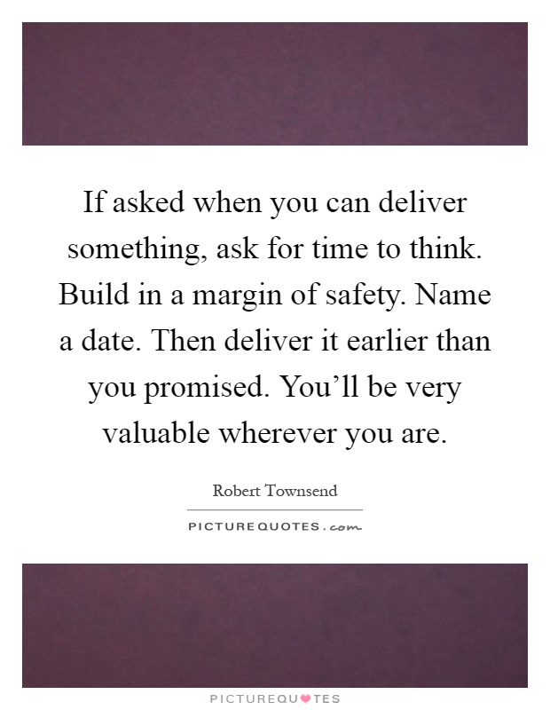 If asked when you can deliver something, ask for time to think. Build in a margin of safety. Name a date. Then deliver it earlier than you promised. You'll be very valuable wherever you are Picture Quote #1