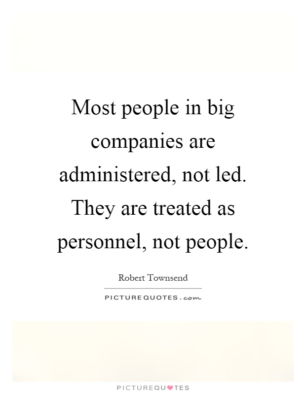 Most people in big companies are administered, not led. They are treated as personnel, not people Picture Quote #1