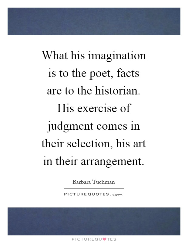 What his imagination is to the poet, facts are to the historian. His exercise of judgment comes in their selection, his art in their arrangement Picture Quote #1