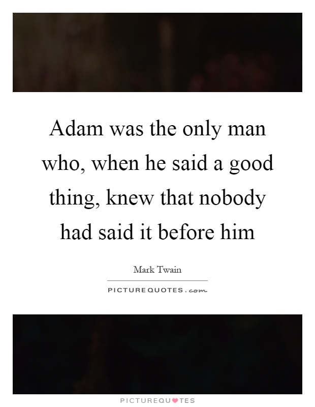 Adam was the only man who, when he said a good thing, knew that nobody had said it before him Picture Quote #1