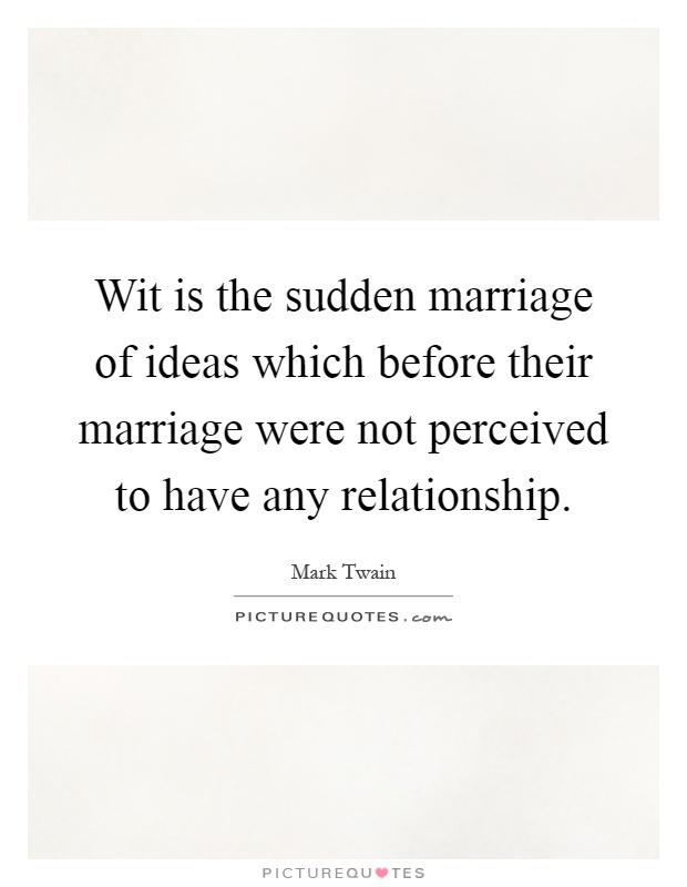 Wit is the sudden marriage of ideas which before their marriage were not perceived to have any relationship Picture Quote #1