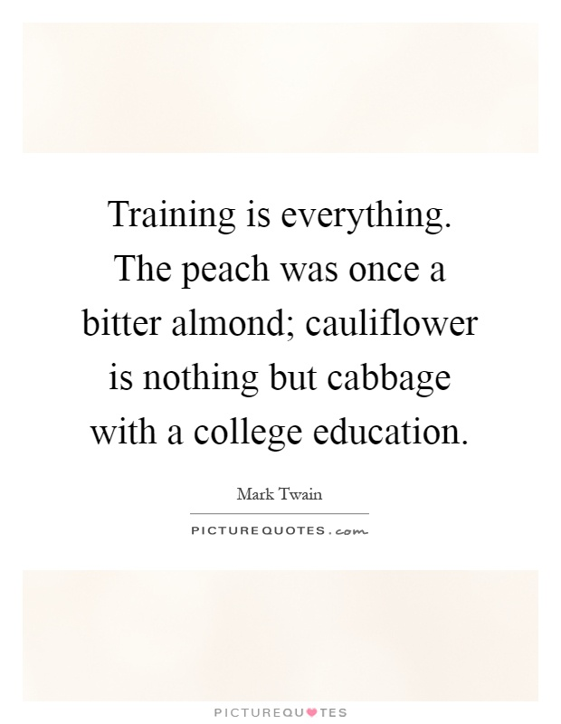 Training is everything. The peach was once a bitter almond; cauliflower is nothing but cabbage with a college education Picture Quote #1