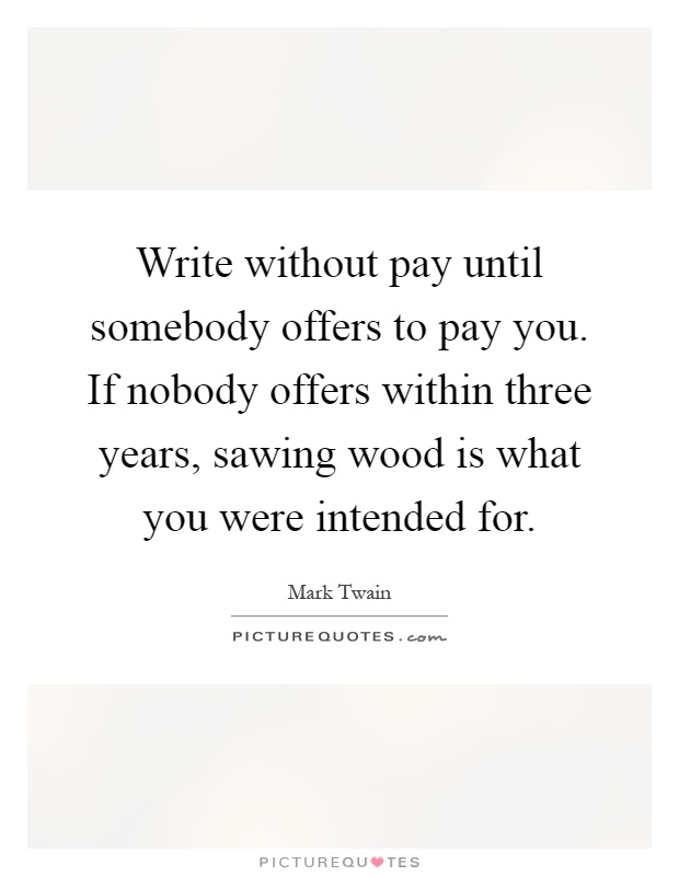 Write without pay until somebody offers to pay you. If nobody offers within three years, sawing wood is what you were intended for Picture Quote #1