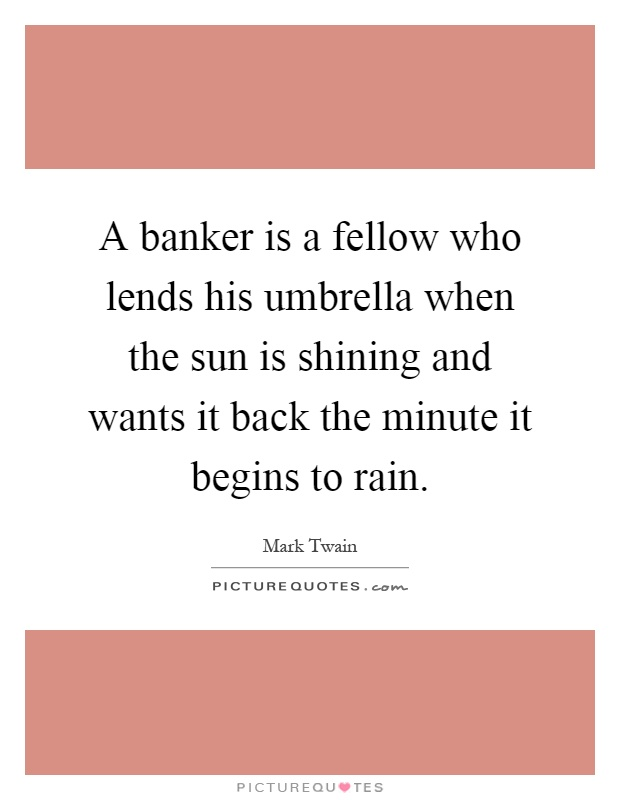 A banker is a fellow who lends his umbrella when the sun is shining and wants it back the minute it begins to rain Picture Quote #1