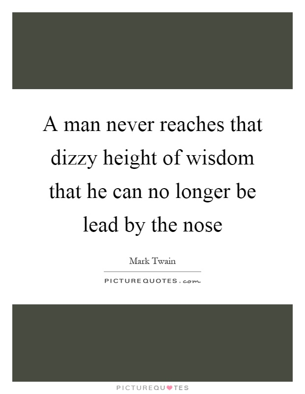A man never reaches that dizzy height of wisdom that he can no longer be lead by the nose Picture Quote #1