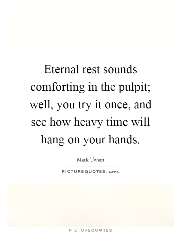 Eternal rest sounds comforting in the pulpit; well, you try it once, and see how heavy time will hang on your hands Picture Quote #1