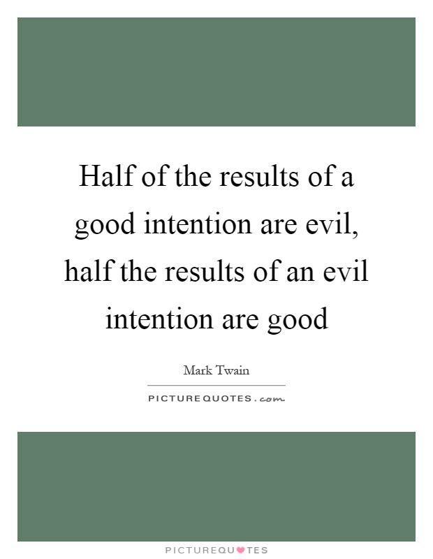 Half of the results of a good intention are evil, half the results of an evil intention are good Picture Quote #1