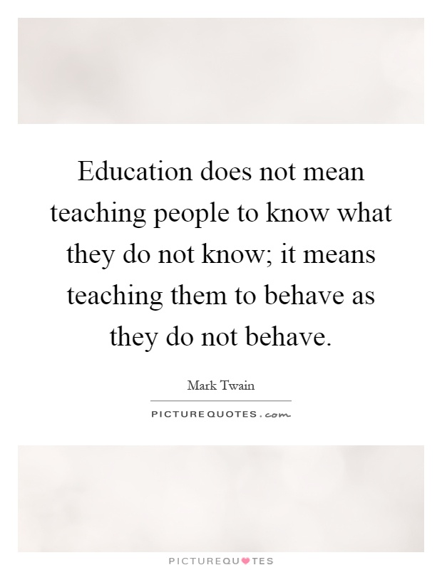 Education does not mean teaching people to know what they do not know; it means teaching them to behave as they do not behave Picture Quote #1