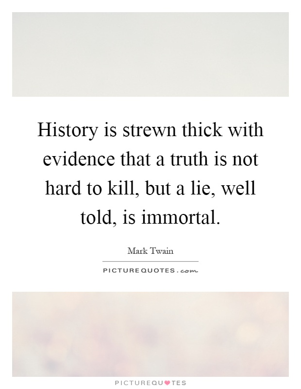 History is strewn thick with evidence that a truth is not hard to kill, but a lie, well told, is immortal Picture Quote #1