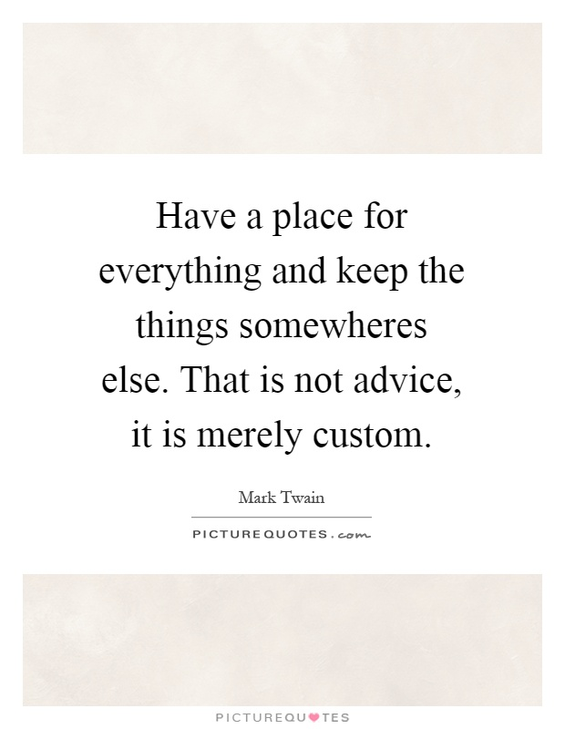 Have a place for everything and keep the things somewheres else. That is not advice, it is merely custom Picture Quote #1