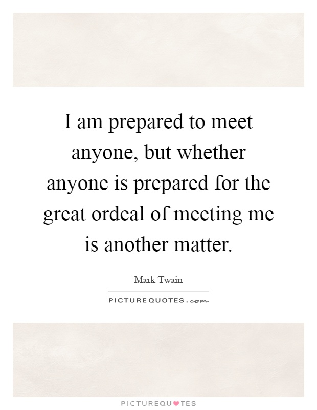 I am prepared to meet anyone, but whether anyone is prepared for the great ordeal of meeting me is another matter Picture Quote #1