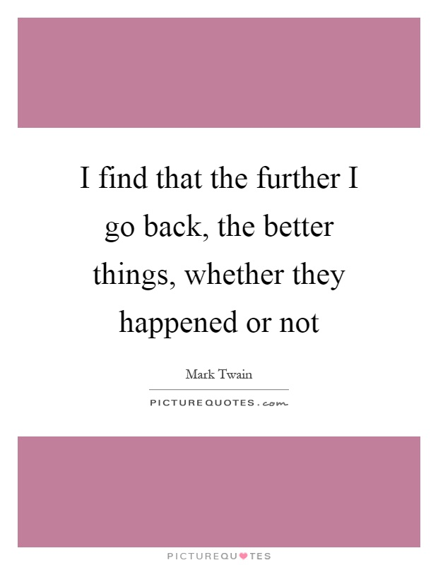 I find that the further I go back, the better things, whether they happened or not Picture Quote #1