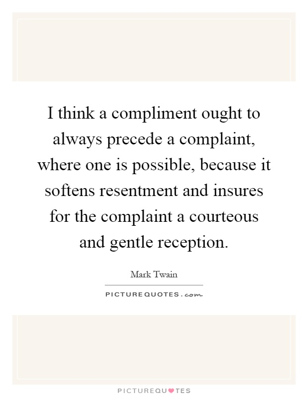 I think a compliment ought to always precede a complaint, where one is possible, because it softens resentment and insures for the complaint a courteous and gentle reception Picture Quote #1