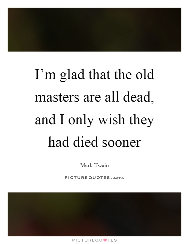 I'm glad that the old masters are all dead, and I only wish they had died sooner Picture Quote #1