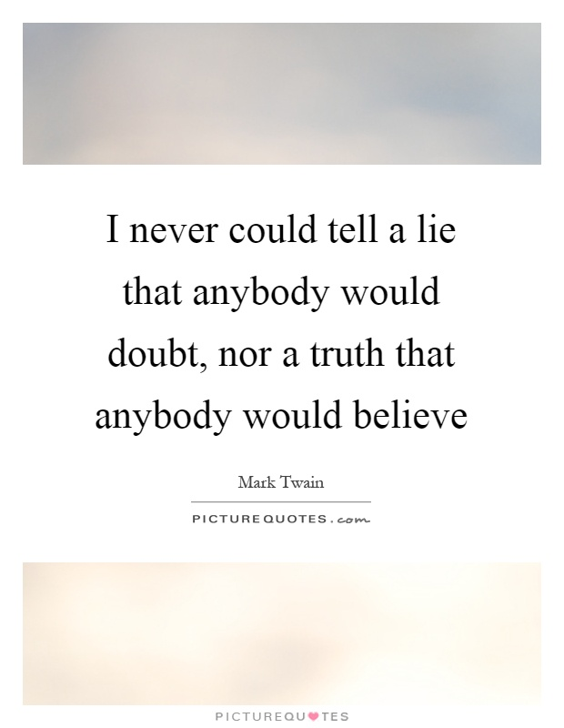 I never could tell a lie that anybody would doubt, nor a truth that anybody would believe Picture Quote #1