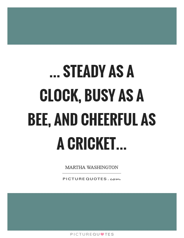 ... Steady as a clock, busy as a bee, and cheerful as a cricket Picture Quote #1