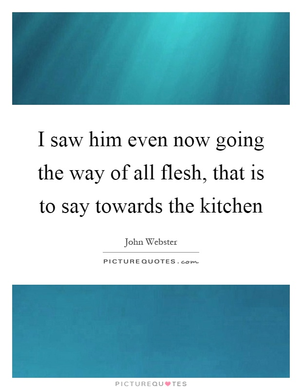 I saw him even now going the way of all flesh, that is to say towards the kitchen Picture Quote #1