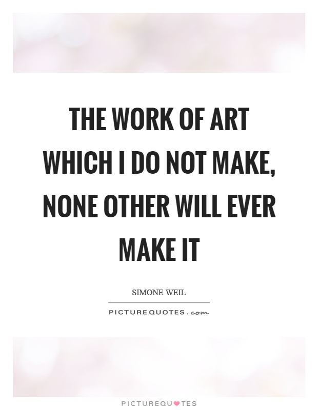 The work of art which I do not make, none other will ever make it Picture Quote #1