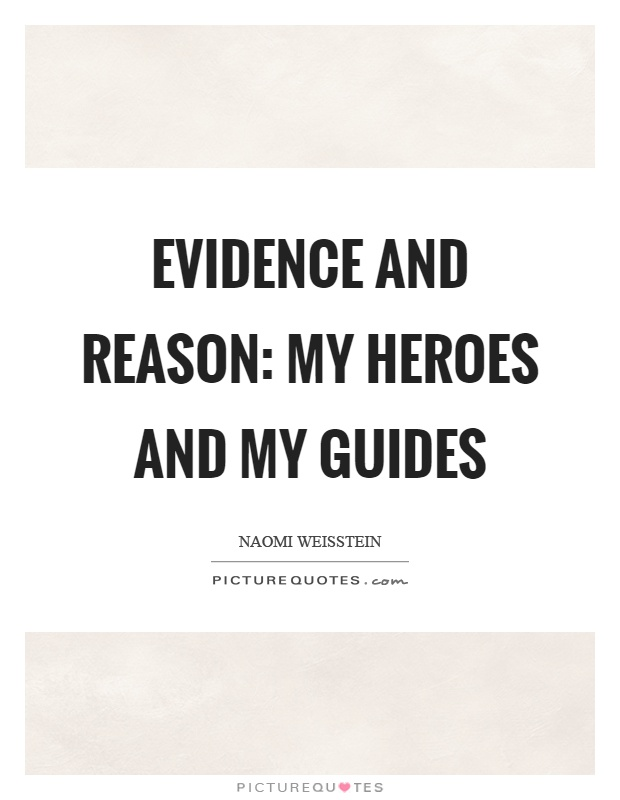 Evidence and reason: my heroes and my guides Picture Quote #1