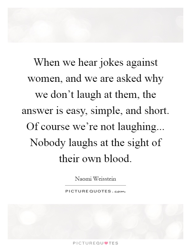When we hear jokes against women, and we are asked why we don't laugh at them, the answer is easy, simple, and short. Of course we're not laughing... Nobody laughs at the sight of their own blood Picture Quote #1