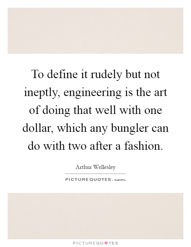To define it rudely but not ineptly, engineering is the art of doing that well with one dollar, which any bungler can do with two after a fashion Picture Quote #1