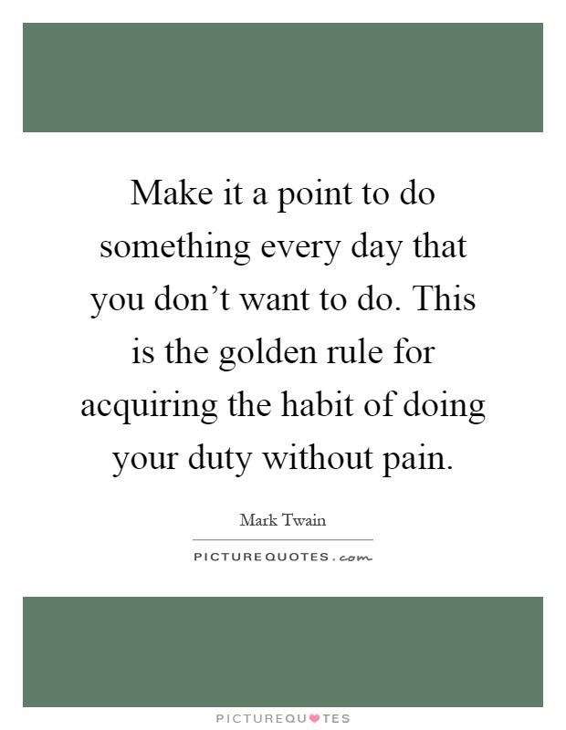 Make it a point to do something every day that you don't want to do. This is the golden rule for acquiring the habit of doing your duty without pain Picture Quote #1