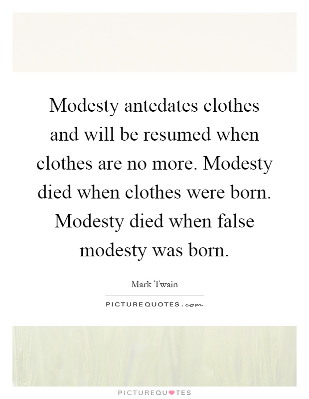 Modesty antedates clothes and will be resumed when clothes are no more. Modesty died when clothes were born. Modesty died when false modesty was born Picture Quote #1