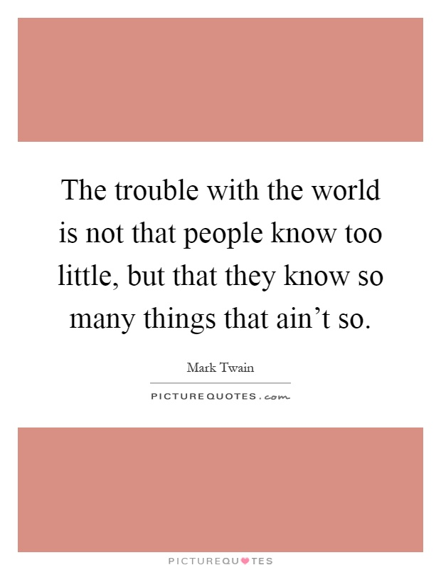 The trouble with the world is not that people know too little, but that they know so many things that ain't so Picture Quote #1