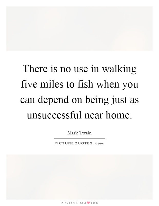 There is no use in walking five miles to fish when you can depend on being just as unsuccessful near home Picture Quote #1
