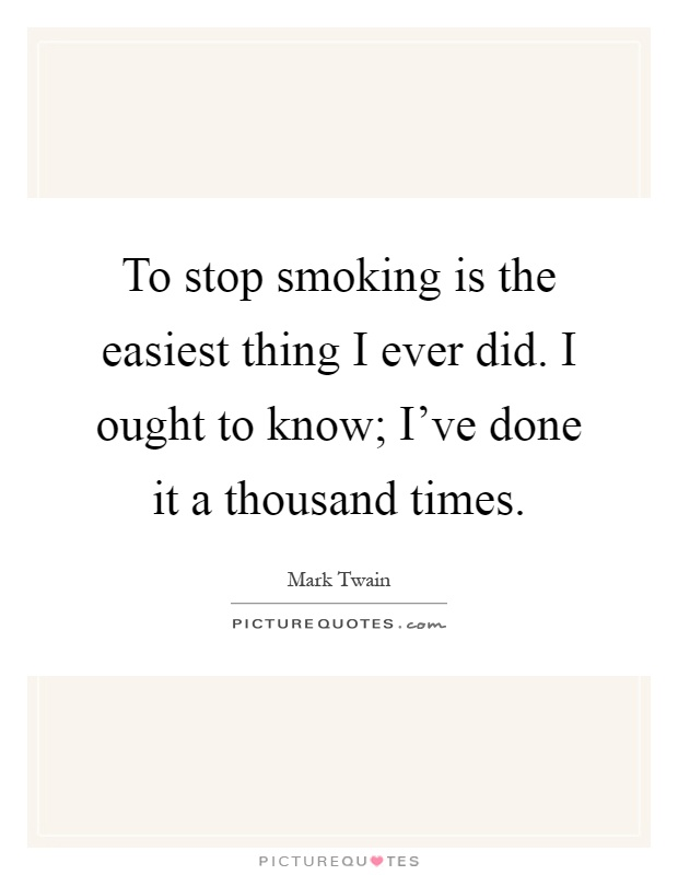 To stop smoking is the easiest thing I ever did. I ought to know; I've done it a thousand times Picture Quote #1