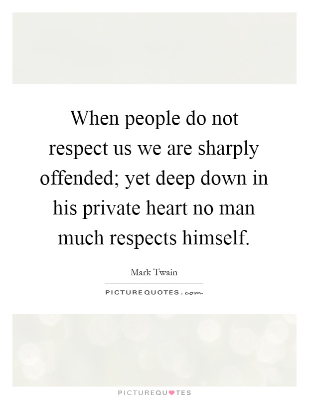 When people do not respect us we are sharply offended; yet deep down in his private heart no man much respects himself Picture Quote #1