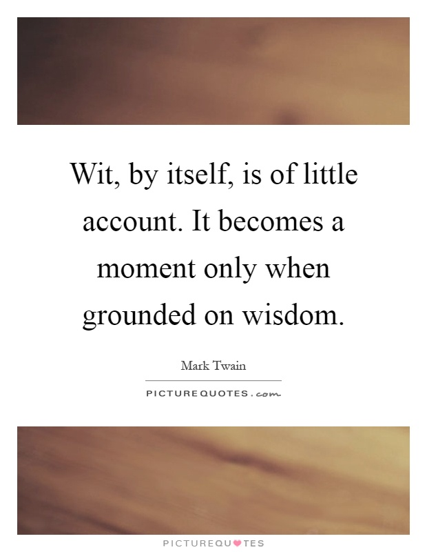 Wit, by itself, is of little account. It becomes a moment only when grounded on wisdom Picture Quote #1