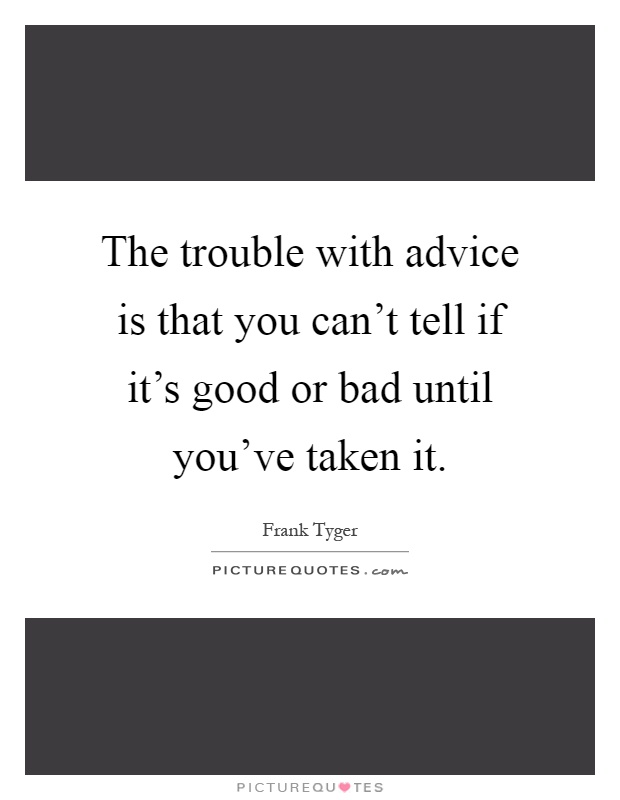 The trouble with advice is that you can't tell if it's good or bad until you've taken it Picture Quote #1