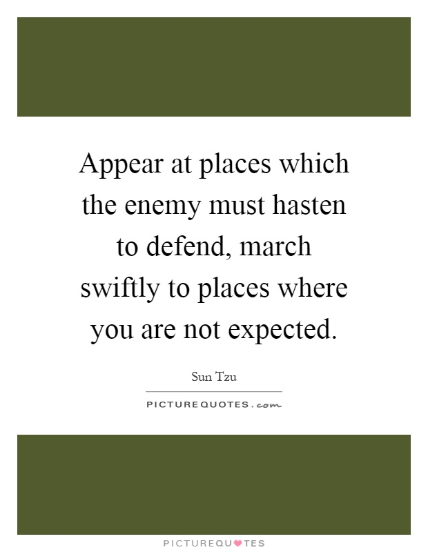 Appear at places which the enemy must hasten to defend, march swiftly to places where you are not expected Picture Quote #1
