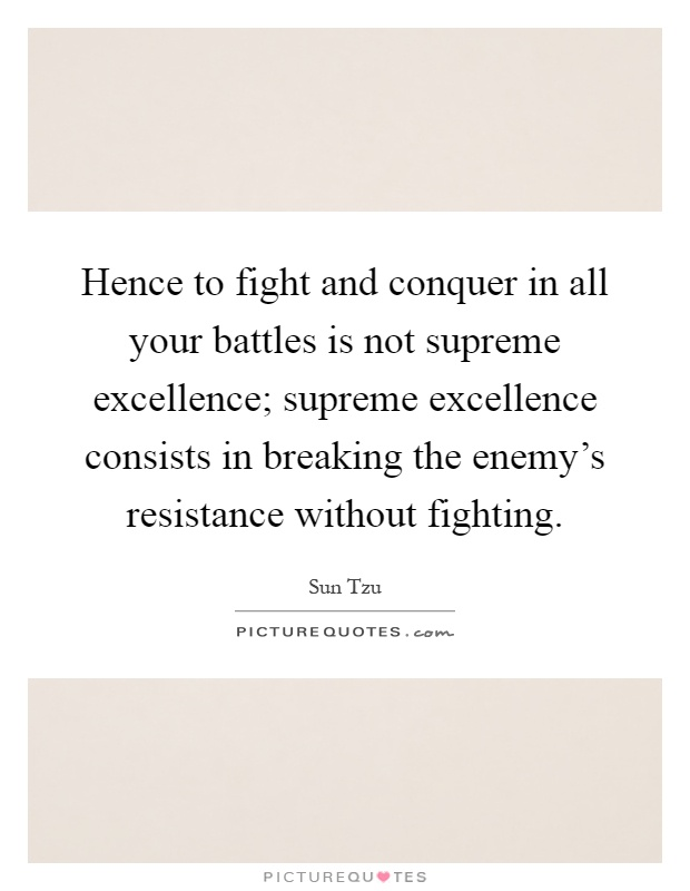 Hence to fight and conquer in all your battles is not supreme excellence; supreme excellence consists in breaking the enemy's resistance without fighting Picture Quote #1