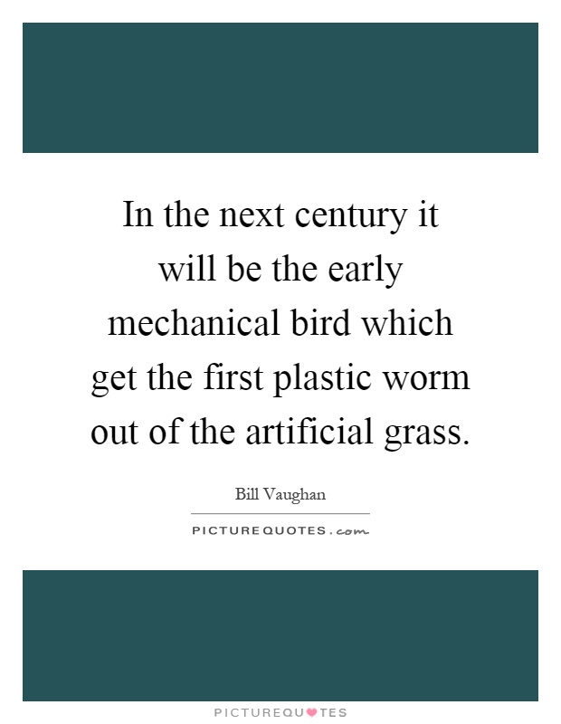 In the next century it will be the early mechanical bird which get the first plastic worm out of the artificial grass Picture Quote #1