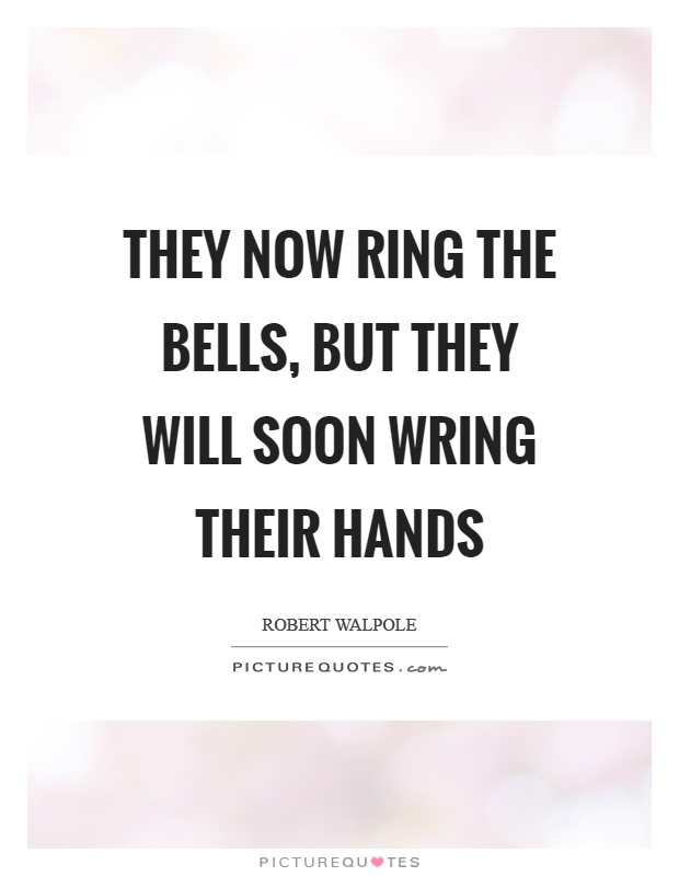 They now ring the bells, but they will soon wring their hands Picture Quote #1
