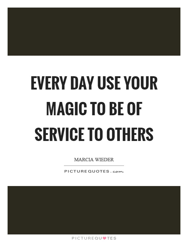Every day use your magic to be of service to others Picture Quote #1