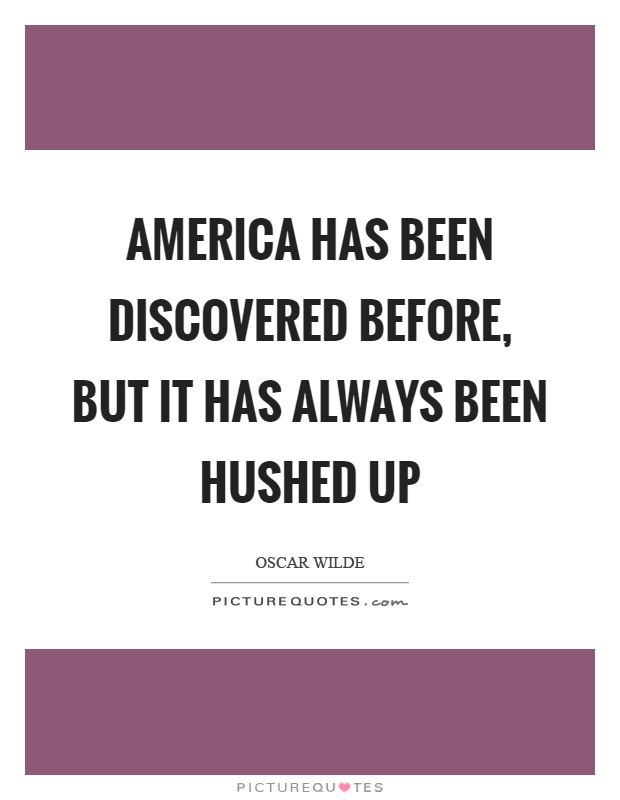 America has been discovered before, but it has always been hushed up Picture Quote #1