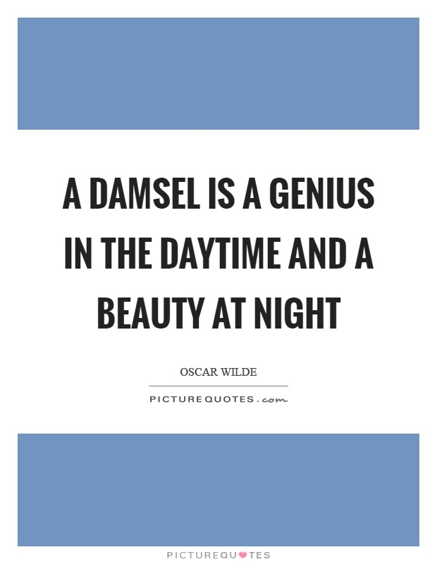 A damsel is a genius in the daytime and a beauty at night Picture Quote #1