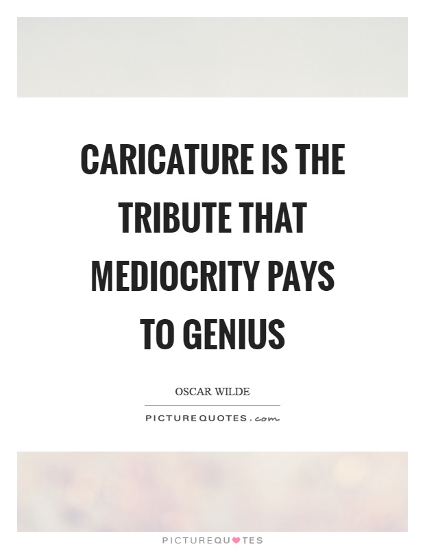 Caricature is the tribute that mediocrity pays to genius Picture Quote #1