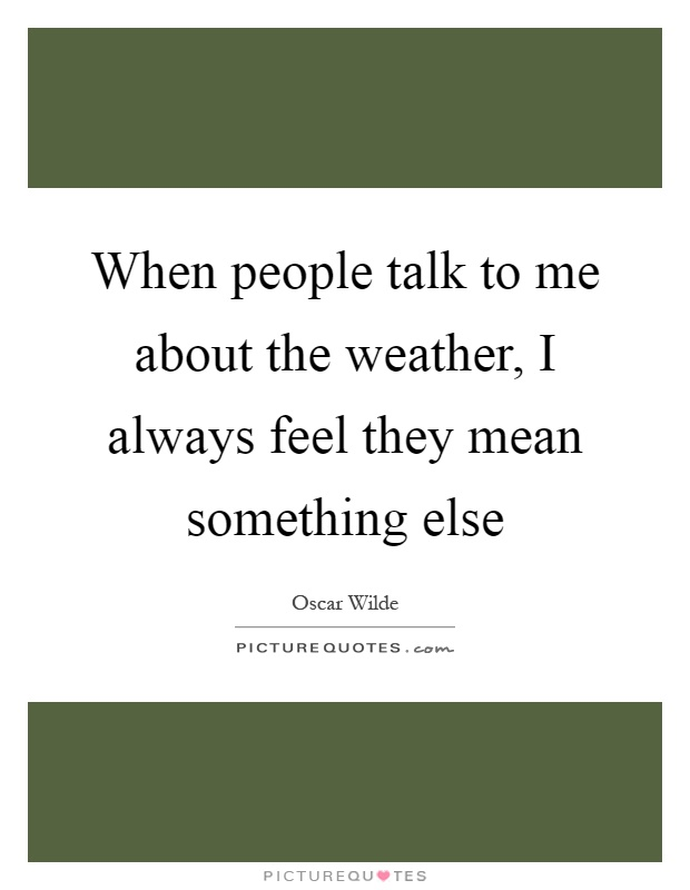 When people talk to me about the weather, I always feel they mean something else Picture Quote #1