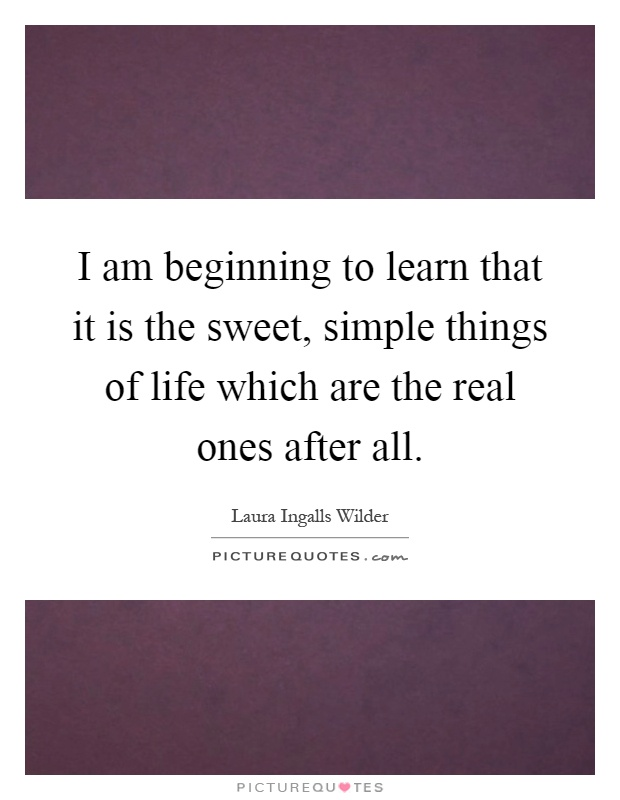 I am beginning to learn that it is the sweet, simple things of life which are the real ones after all Picture Quote #1