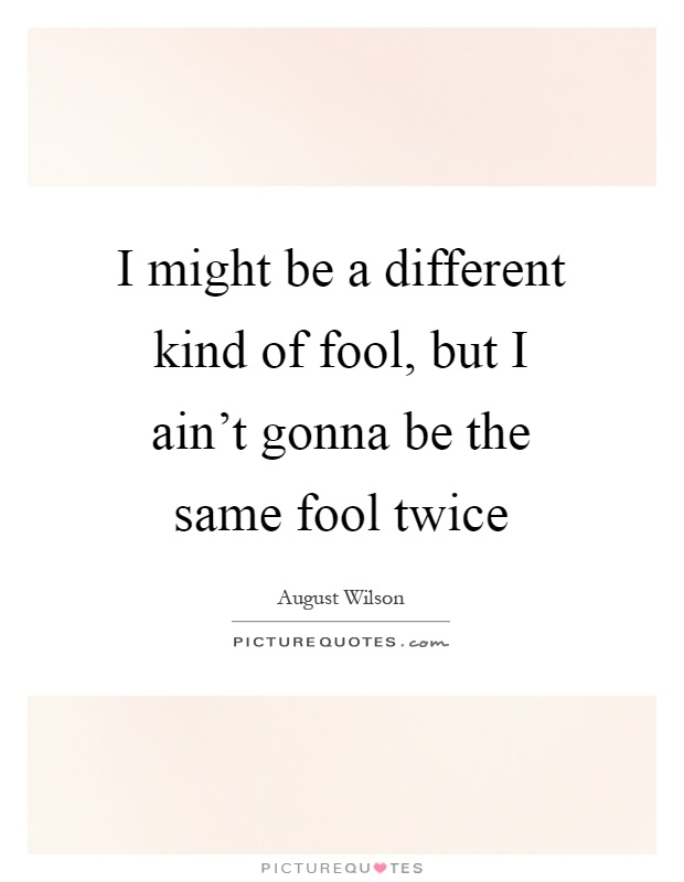 I might be a different kind of fool, but I ain't gonna be the same fool twice Picture Quote #1