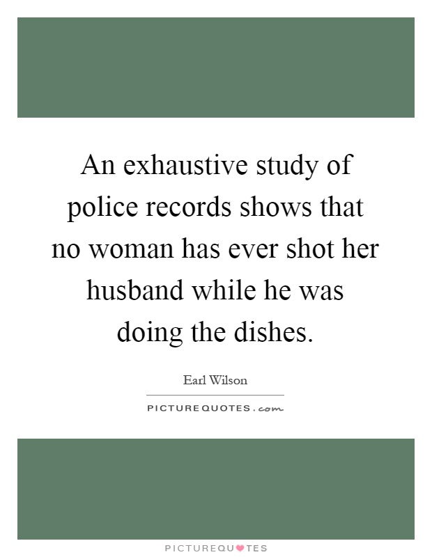 An exhaustive study of police records shows that no woman has ever shot her husband while he was doing the dishes Picture Quote #1